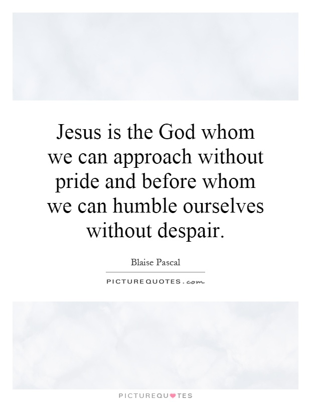 Jesus is the God whom we can approach without pride and before whom we can humble ourselves without despair Picture Quote #1