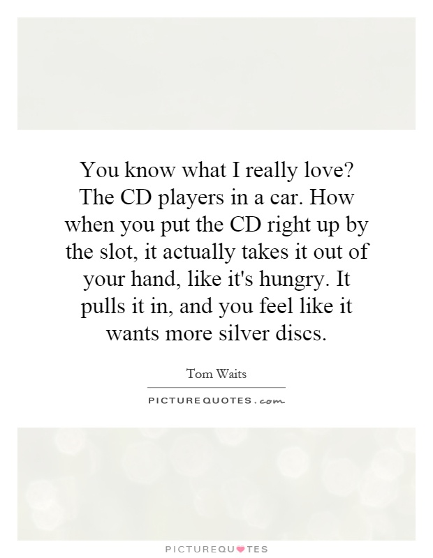 You know what I really love? The CD players in a car. How when you put the CD right up by the slot, it actually takes it out of your hand, like it's hungry. It pulls it in, and you feel like it wants more silver discs Picture Quote #1