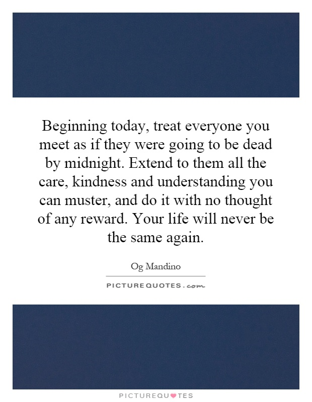 Beginning today, treat everyone you meet as if they were going to be dead by midnight. Extend to them all the care, kindness and understanding you can muster, and do it with no thought of any reward. Your life will never be the same again Picture Quote #1