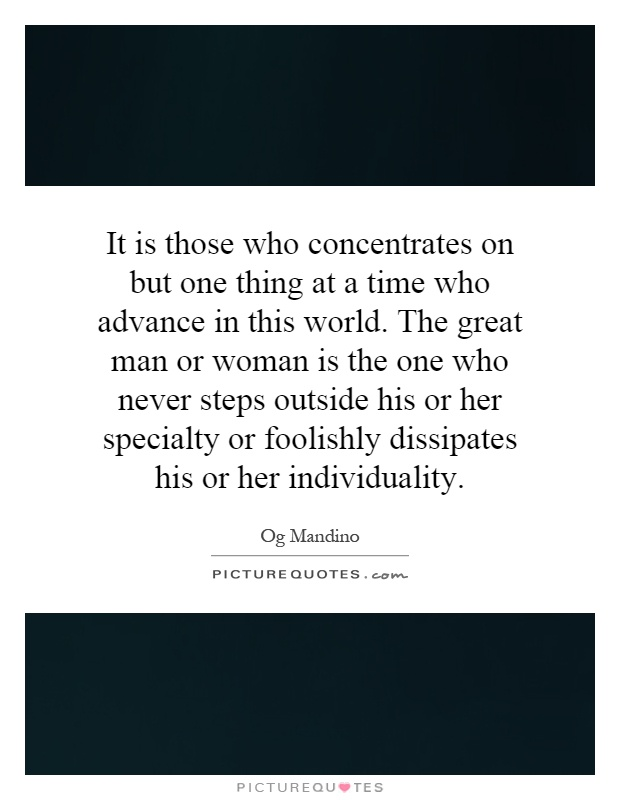 It is those who concentrates on but one thing at a time who advance in this world. The great man or woman is the one who never steps outside his or her specialty or foolishly dissipates his or her individuality Picture Quote #1