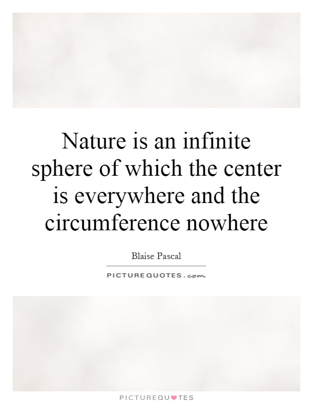 Nature is an infinite sphere of which the center is everywhere and the circumference nowhere Picture Quote #1