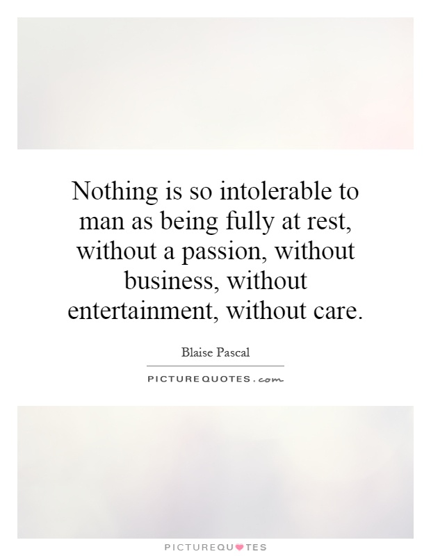 Nothing is so intolerable to man as being fully at rest, without a passion, without business, without entertainment, without care Picture Quote #1