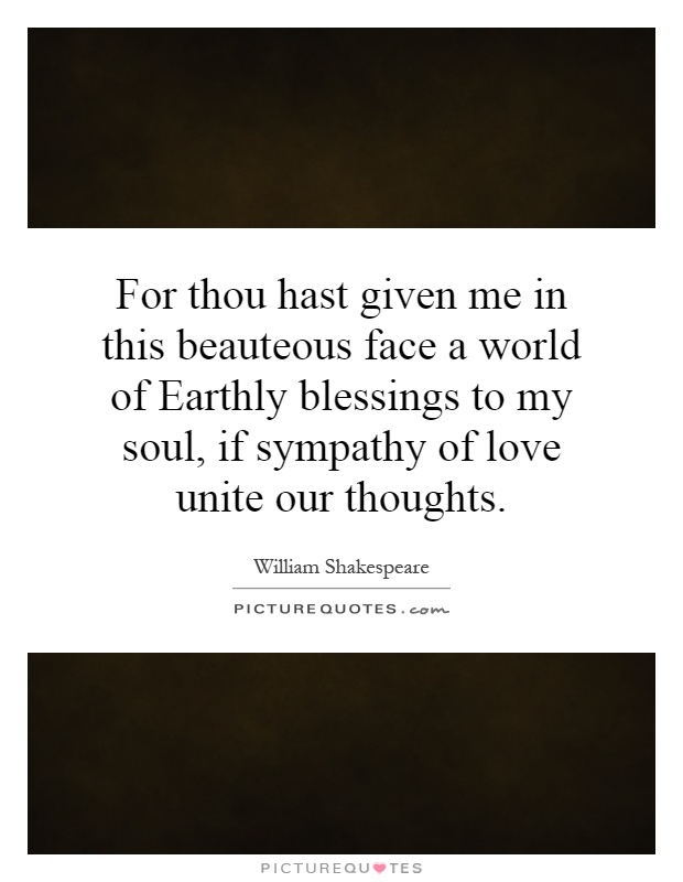 For thou hast given me in this beauteous face a world of Earthly blessings to my soul, if sympathy of love unite our thoughts Picture Quote #1