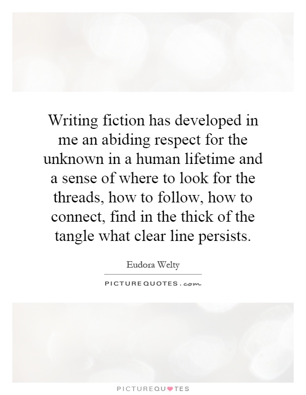 Writing fiction has developed in me an abiding respect for the unknown in a human lifetime and a sense of where to look for the threads, how to follow, how to connect, find in the thick of the tangle what clear line persists Picture Quote #1