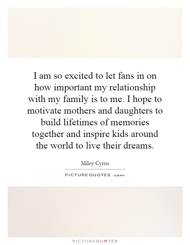 I am so excited to let fans in on how important my relationship with my family is to me. I hope to motivate mothers and daughters to build lifetimes of memories together and inspire kids around the world to live their dreams Picture Quote #1