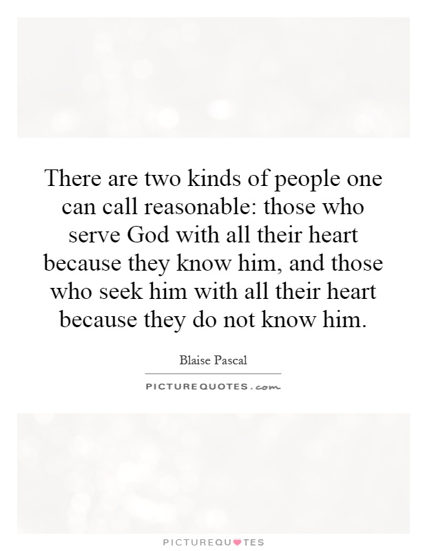 There are two kinds of people one can call reasonable: those who serve God with all their heart because they know him, and those who seek him with all their heart because they do not know him Picture Quote #1
