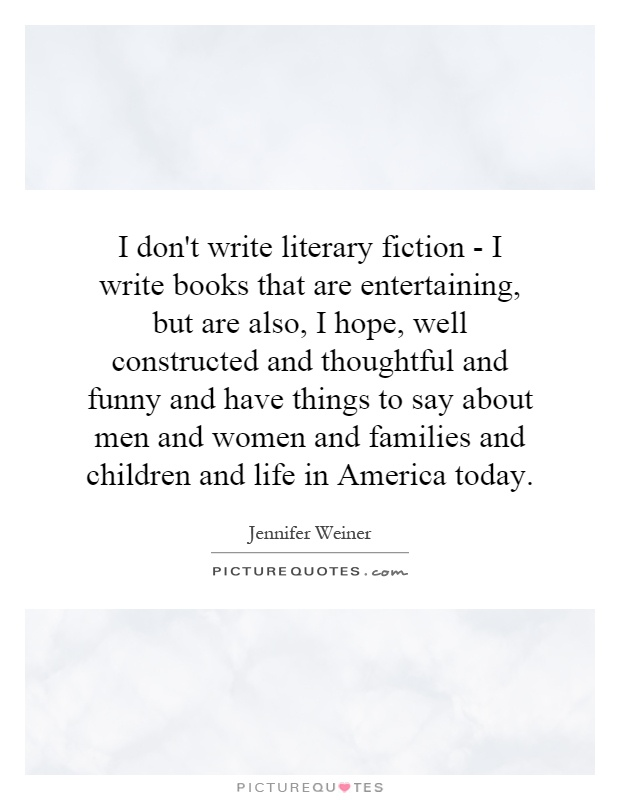 I don't write literary fiction - I write books that are entertaining, but are also, I hope, well constructed and thoughtful and funny and have things to say about men and women and families and children and life in America today Picture Quote #1