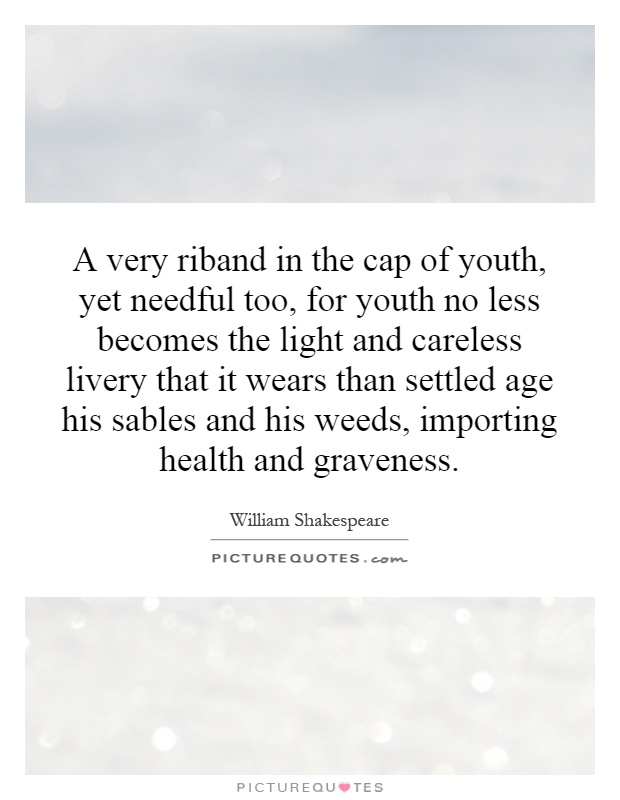 A very riband in the cap of youth, yet needful too, for youth no less becomes the light and careless livery that it wears than settled age his sables and his weeds, importing health and graveness Picture Quote #1