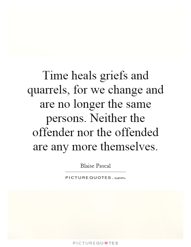 Time heals griefs and quarrels, for we change and are no longer the same persons. Neither the offender nor the offended are any more themselves Picture Quote #1