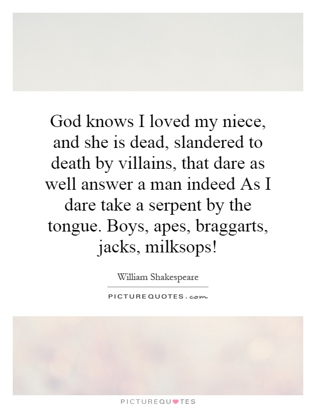 God knows I loved my niece, and she is dead, slandered to death by villains, that dare as well answer a man indeed As I dare take a serpent by the tongue. Boys, apes, braggarts, jacks, milksops! Picture Quote #1