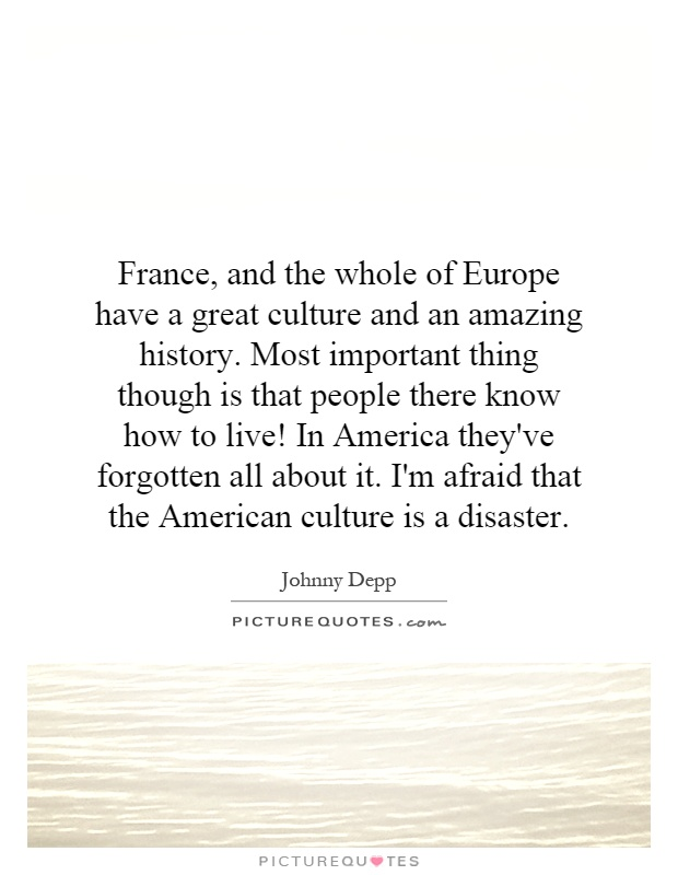 France, and the whole of Europe have a great culture and an amazing history. Most important thing though is that people there know how to live! In America they've forgotten all about it. I'm afraid that the American culture is a disaster Picture Quote #1