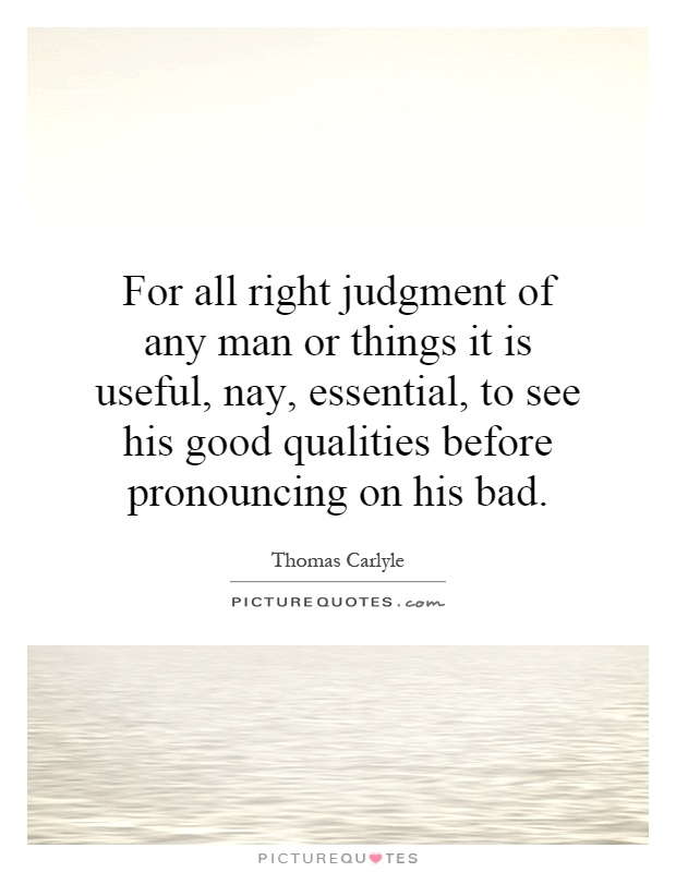 For all right judgment of any man or things it is useful, nay, essential, to see his good qualities before pronouncing on his bad Picture Quote #1