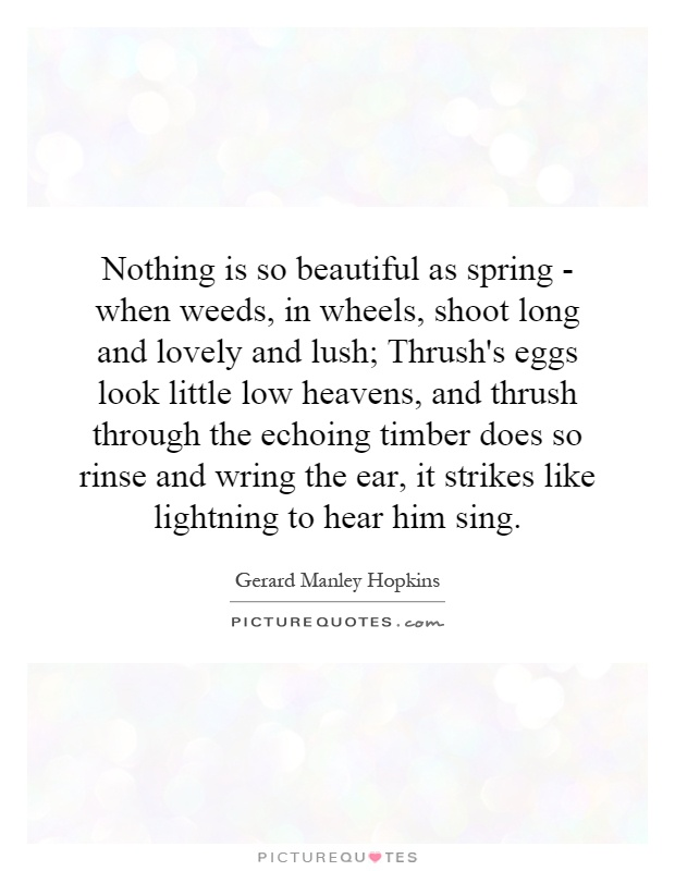 Nothing is so beautiful as spring - when weeds, in wheels, shoot long and lovely and lush; Thrush's eggs look little low heavens, and thrush through the echoing timber does so rinse and wring the ear, it strikes like lightning to hear him sing Picture Quote #1