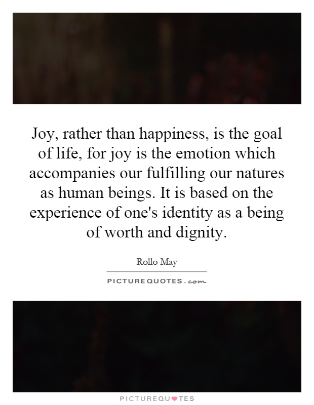 Joy, rather than happiness, is the goal of life, for joy is the emotion which accompanies our fulfilling our natures as human beings. It is based on the experience of one's identity as a being of worth and dignity Picture Quote #1