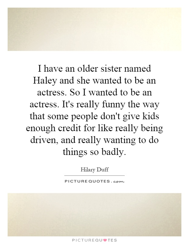 I have an older sister named Haley and she wanted to be an actress. So I wanted to be an actress. It's really funny the way that some people don't give kids enough credit for like really being driven, and really wanting to do things so badly Picture Quote #1