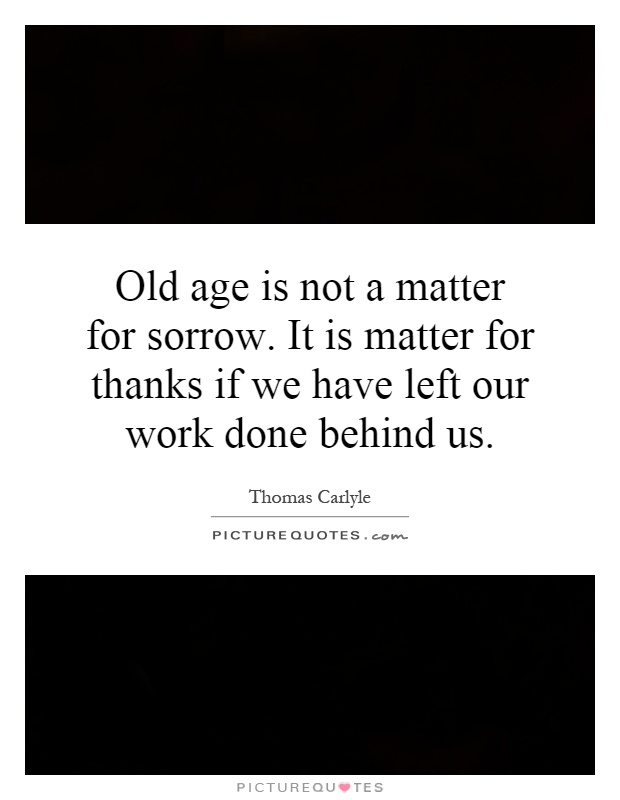Old age is not a matter for sorrow. It is matter for thanks if we have left our work done behind us Picture Quote #1