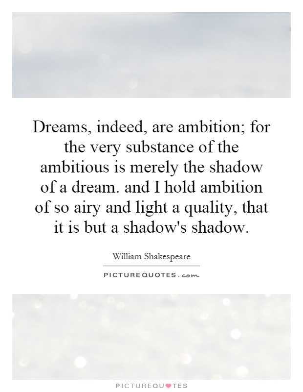 Dreams, indeed, are ambition; for the very substance of the ambitious is merely the shadow of a dream. and I hold ambition of so airy and light a quality, that it is but a shadow's shadow Picture Quote #1