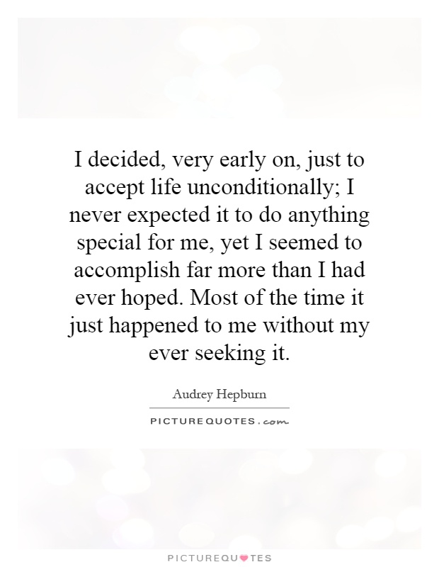 I decided, very early on, just to accept life unconditionally; I never expected it to do anything special for me, yet I seemed to accomplish far more than I had ever hoped. Most of the time it just happened to me without my ever seeking it Picture Quote #1