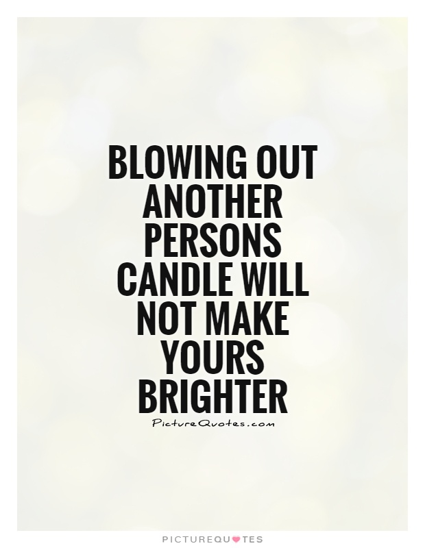 Blowing out another persons candle will not make yours brighter Picture Quote #1