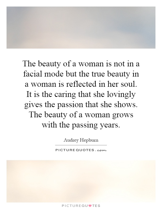 The beauty of a woman is not in a facial mode but the true beauty in a woman is reflected in her soul. It is the caring that she lovingly gives the passion that she shows. The beauty of a woman grows with the passing years Picture Quote #1