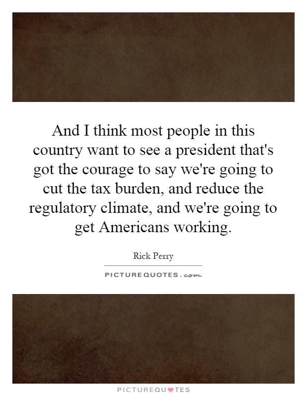 And I think most people in this country want to see a president that's got the courage to say we're going to cut the tax burden, and reduce the regulatory climate, and we're going to get Americans working Picture Quote #1