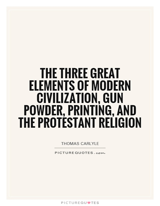 The three great elements of modern civilization, gun powder, printing, and the protestant religion Picture Quote #1