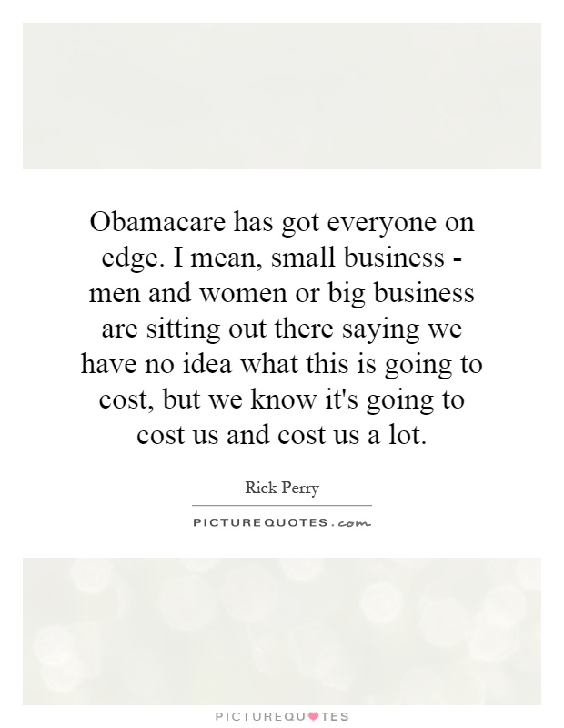 Obamacare has got everyone on edge. I mean, small business - men and women or big business are sitting out there saying we have no idea what this is going to cost, but we know it's going to cost us and cost us a lot Picture Quote #1