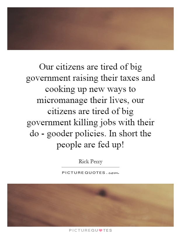 Our citizens are tired of big government raising their taxes and cooking up new ways to micromanage their lives, our citizens are tired of big government killing jobs with their do - gooder policies. In short the people are fed up! Picture Quote #1