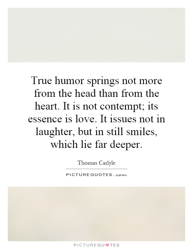 True humor springs not more from the head than from the heart. It is not contempt; its essence is love. It issues not in laughter, but in still smiles, which lie far deeper Picture Quote #1