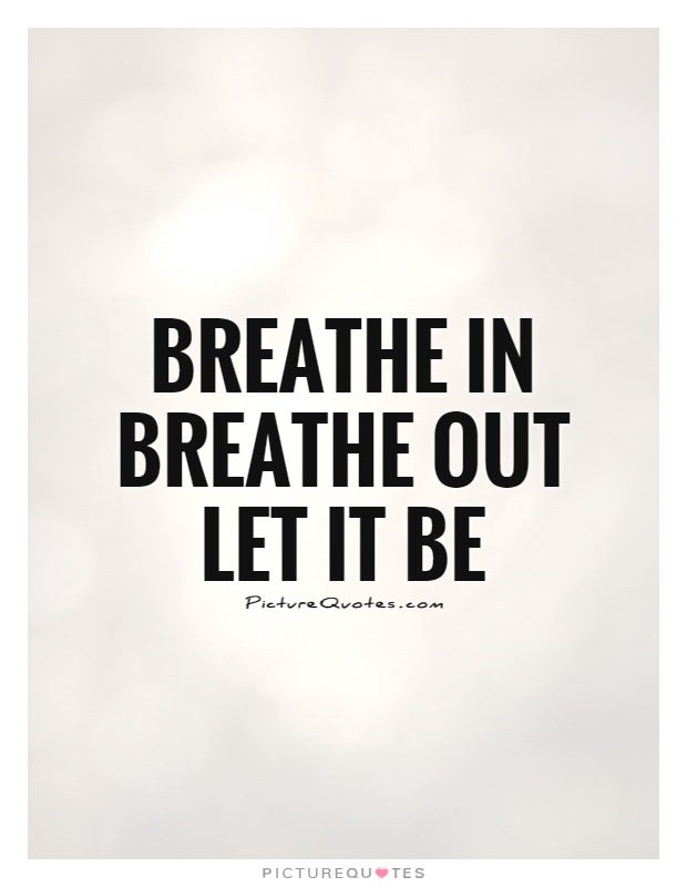 Breathe in Breathe out Let it be Picture Quote #1