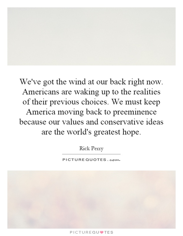 We've got the wind at our back right now. Americans are waking up to the realities of their previous choices. We must keep America moving back to preeminence because our values and conservative ideas are the world's greatest hope Picture Quote #1