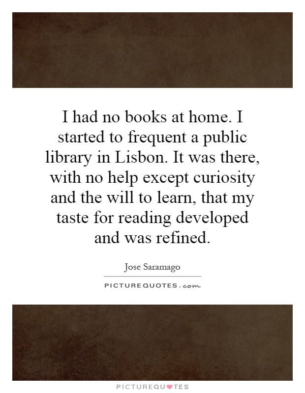 I had no books at home. I started to frequent a public library in Lisbon. It was there, with no help except curiosity and the will to learn, that my taste for reading developed and was refined Picture Quote #1