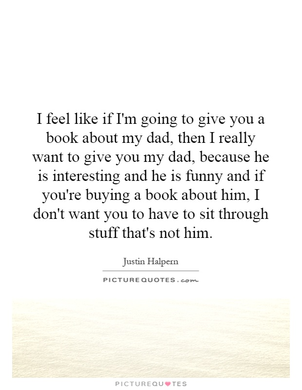 I feel like if I'm going to give you a book about my dad, then I really want to give you my dad, because he is interesting and he is funny and if you're buying a book about him, I don't want you to have to sit through stuff that's not him Picture Quote #1