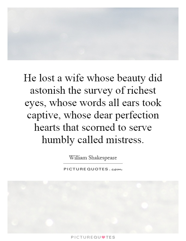 He lost a wife whose beauty did astonish the survey of richest eyes, whose words all ears took captive, whose dear perfection hearts that scorned to serve humbly called mistress Picture Quote #1