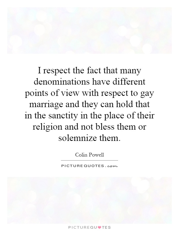 I respect the fact that many denominations have different points of view with respect to gay marriage and they can hold that in the sanctity in the place of their religion and not bless them or solemnize them Picture Quote #1