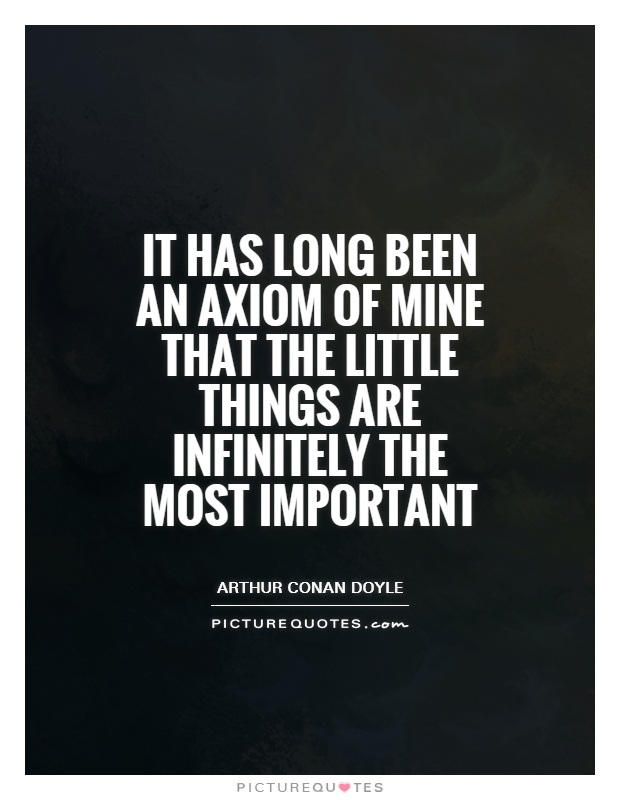 It has long been an axiom of mine that the little things are infinitely the most important Picture Quote #1