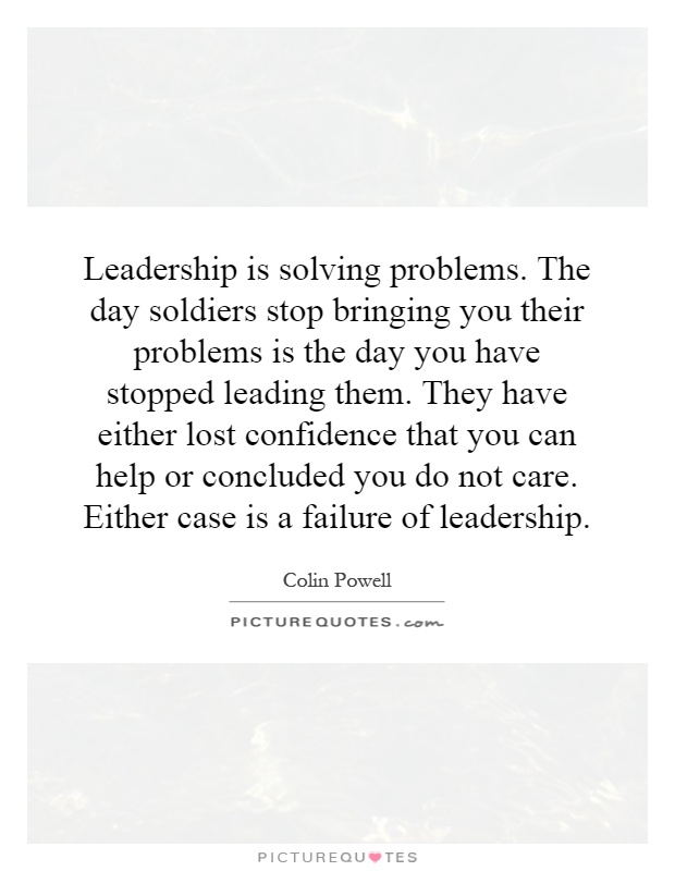 Leadership is solving problems. The day soldiers stop bringing you their problems is the day you have stopped leading them. They have either lost confidence that you can help or concluded you do not care. Either case is a failure of leadership Picture Quote #1