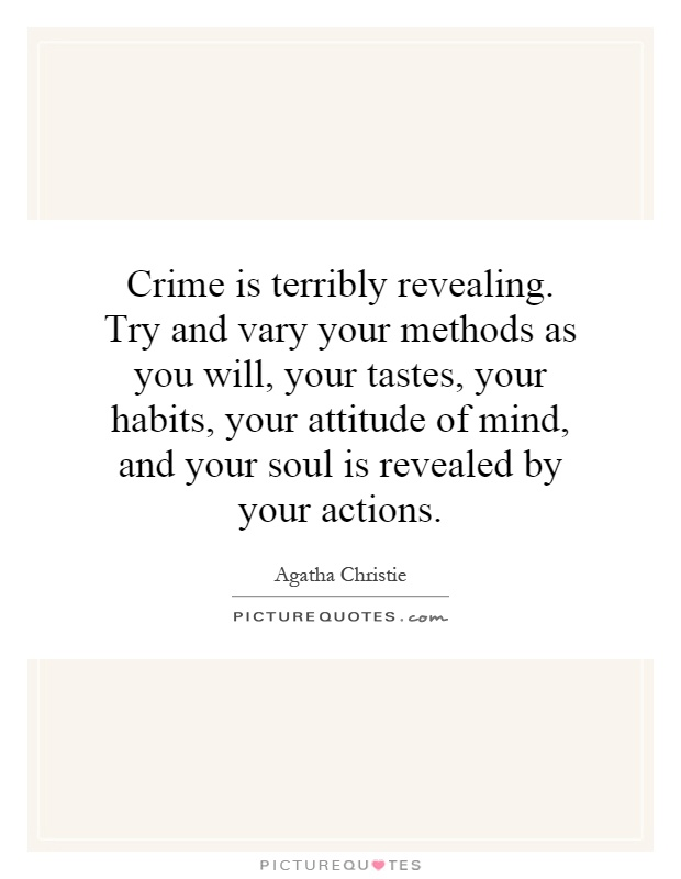Crime is terribly revealing. Try and vary your methods as you will, your tastes, your habits, your attitude of mind, and your soul is revealed by your actions Picture Quote #1