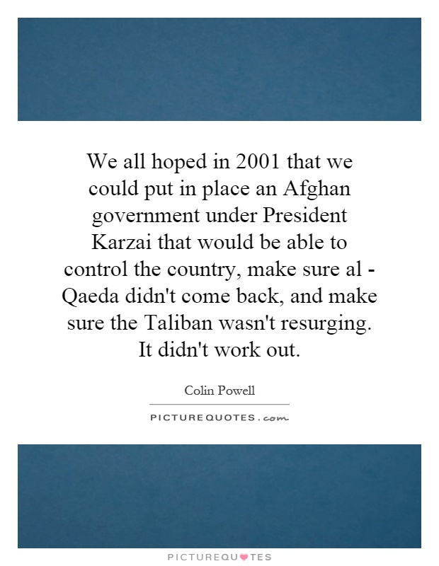 We all hoped in 2001 that we could put in place an Afghan government under President Karzai that would be able to control the country, make sure al - Qaeda didn't come back, and make sure the Taliban wasn't resurging. It didn't work out Picture Quote #1