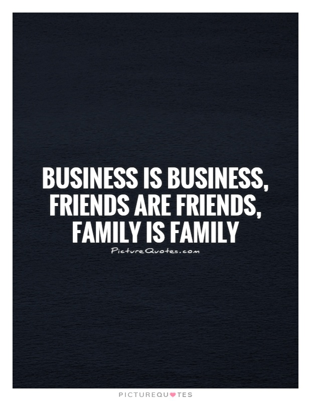 Business is Business, Friends are Friends, Family is Family Picture Quote #1