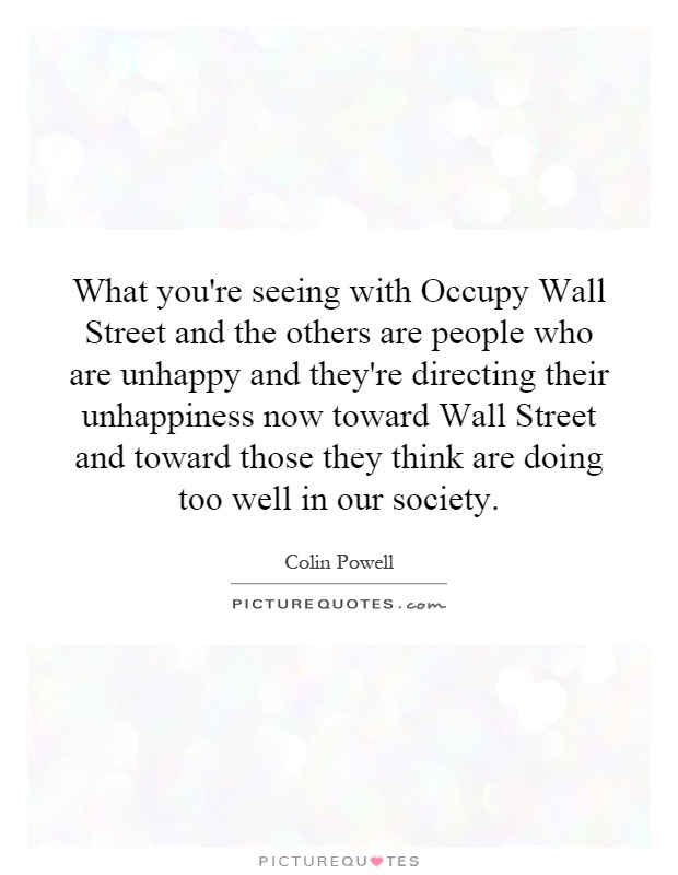 What you're seeing with Occupy Wall Street and the others are people who are unhappy and they're directing their unhappiness now toward Wall Street and toward those they think are doing too well in our society Picture Quote #1