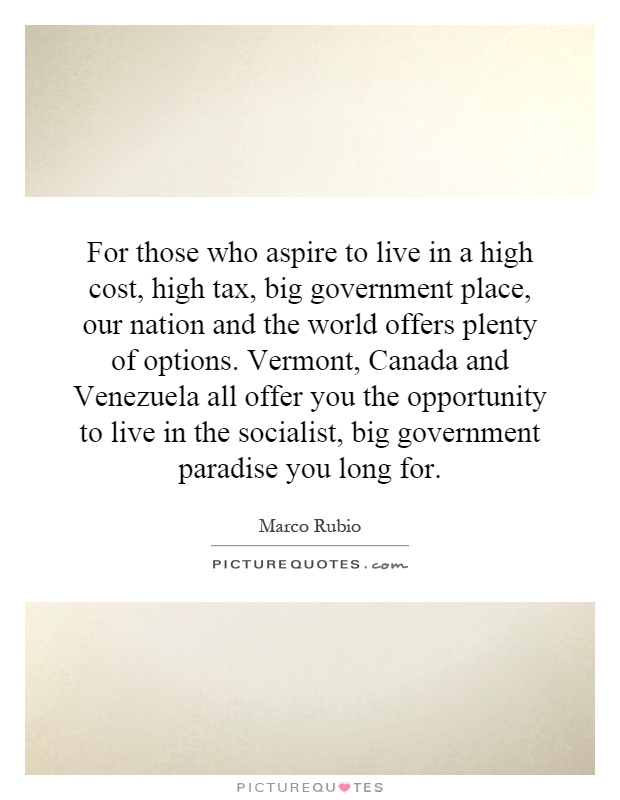 For those who aspire to live in a high cost, high tax, big government place, our nation and the world offers plenty of options. Vermont, Canada and Venezuela all offer you the opportunity to live in the socialist, big government paradise you long for Picture Quote #1