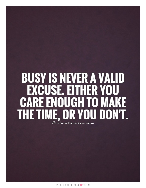 Busy is never a valid excuse. Either you care enough to make the time, or you don't Picture Quote #1