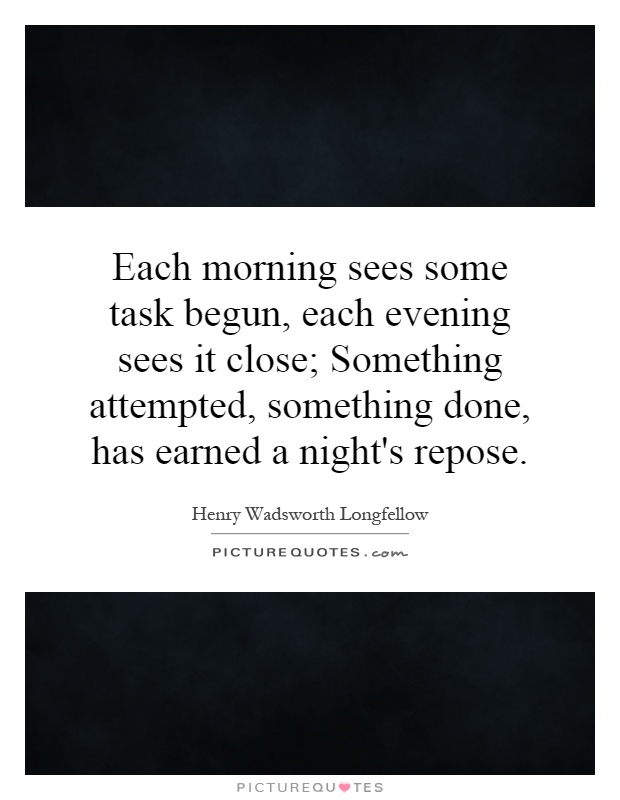 Each morning sees some task begun, each evening sees it close; Something attempted, something done, has earned a night's repose Picture Quote #1