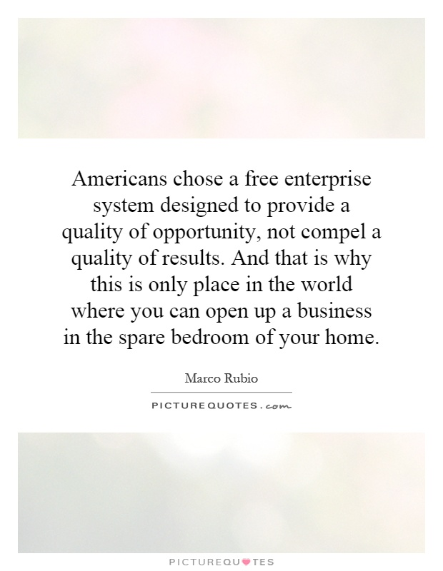Americans chose a free enterprise system designed to provide a quality of opportunity, not compel a quality of results. And that is why this is only place in the world where you can open up a business in the spare bedroom of your home Picture Quote #1