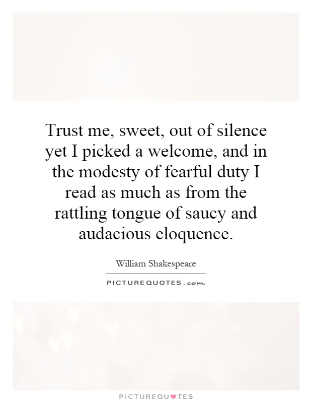 Trust me, sweet, out of silence yet I picked a welcome, and in the modesty of fearful duty I read as much as from the rattling tongue of saucy and audacious eloquence Picture Quote #1