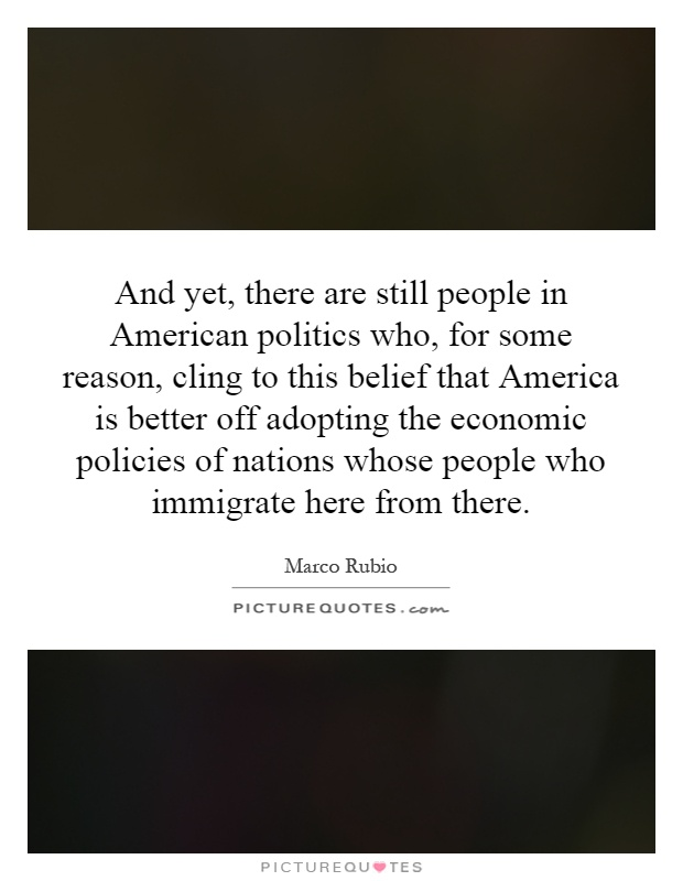 And yet, there are still people in American politics who, for some reason, cling to this belief that America is better off adopting the economic policies of nations whose people who immigrate here from there Picture Quote #1