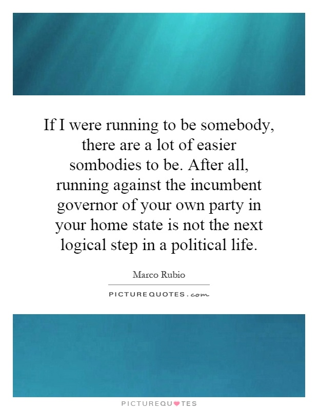 If I were running to be somebody, there are a lot of easier sombodies to be. After all, running against the incumbent governor of your own party in your home state is not the next logical step in a political life Picture Quote #1