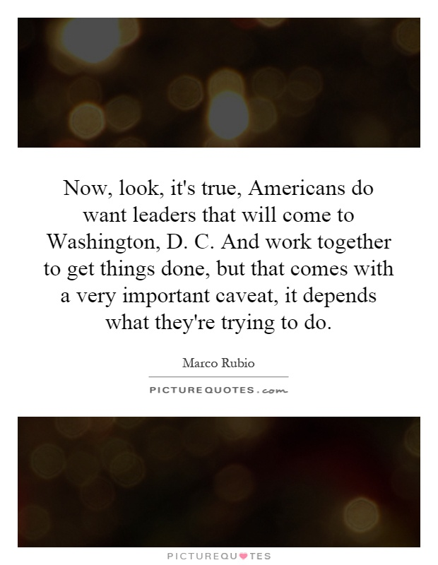 Now, look, it's true, Americans do want leaders that will come to Washington, D. C. And work together to get things done, but that comes with a very important caveat, it depends what they're trying to do Picture Quote #1