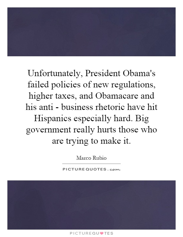 Unfortunately, President Obama's failed policies of new regulations, higher taxes, and Obamacare and his anti - business rhetoric have hit Hispanics especially hard. Big government really hurts those who are trying to make it Picture Quote #1